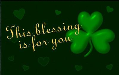 An Irish Blessing: This Blessing is for you.