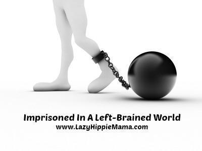 Imprisoned In A Left-Brain World | LazyHippieMama.com