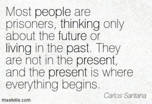 Quotation-Carlos-Santana-living-life-people-thinking-past-future-present-Meetville-Quotes-167860