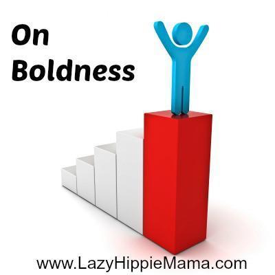 On Boldness | LazyHippieMama.com