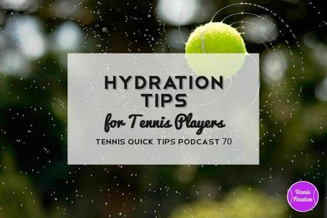 Hydration Tips for Tennis Players and Endurance Athletes – Tennis Quick Tips Podcast 70