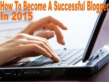 8 Proven Ways To Become A Successful Blogger In 2015