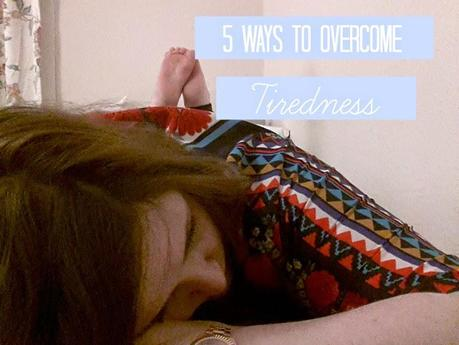 Five Ways To Overcome Tiredness