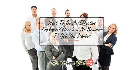 Want To Be An Effective Employee? Here's 3 No-Brainers To Get You Started