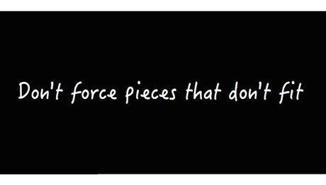 don't force pieces that don't fit