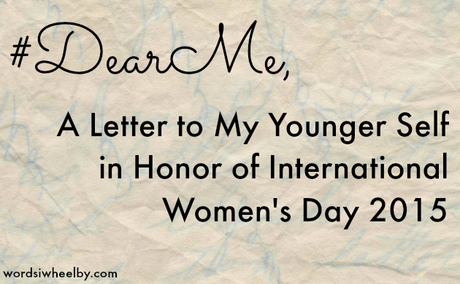 #DearMe – A Letter to My Younger Self in Honor of International Women's Day 2015