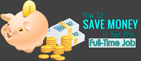 How to Save Money In Your first Full-Time Job