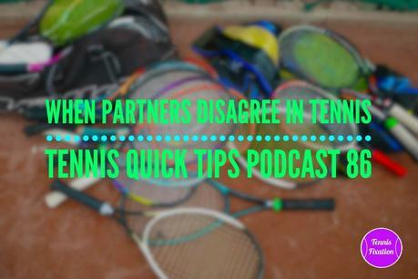 When Partners Disagree In Tennis – Tennis Quick Tips Podcast 86
