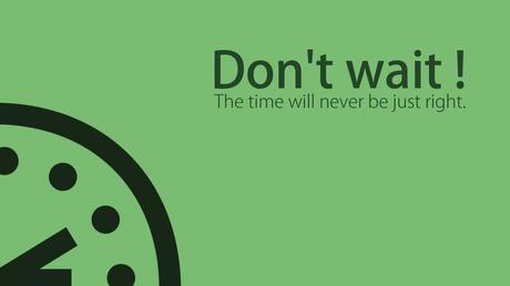 Stop waiting for SOMEDAY