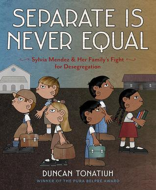 SEPARATE IS NEVER EQUAL: Sylvia Mendez and Her Family's Fight For Desegregation by Duncan Tonatiuh, Winner, 2015 FOCAL Award