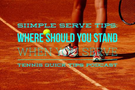 Simple Serve Tips: Where Should You Stand When You Serve – Tennis Quick Tips Podcast 103