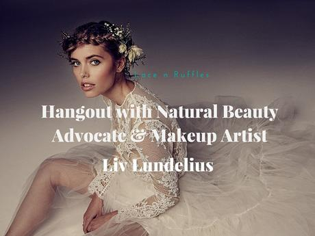 Hangout with Natural Beauty Advocate & Makeup Artist Liv Lundelius