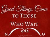 Good Things Come Those Wait