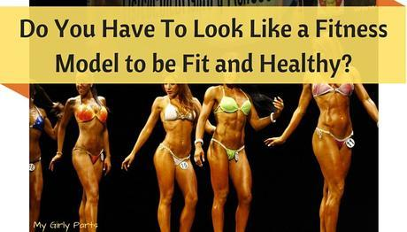 Do You Have To Looks Like a FitnessModel to be Fit & Healthy-