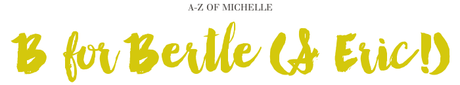 A-Z of Michelle: B for Bertle & Eric