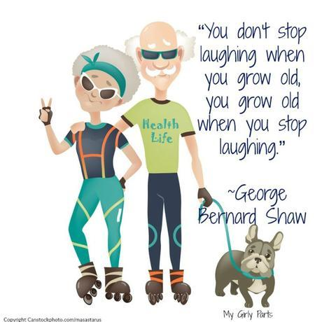 """""""You don't stop laughing when you grow old, you grow old when you stop laughing."""" — George Bernard Shaw"""