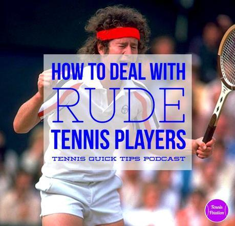 How to Deal with Rude, Obnoxious and Annoying Tennis Players – Tennis Quick Tips Podcast 130