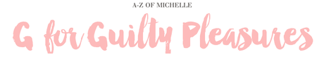 A-Z of Michelle: G for Guilty Pleasures