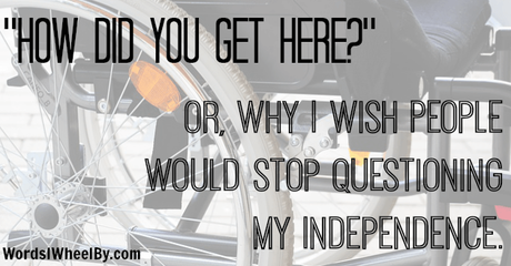 """How Did You Get Here?"" Or, Why I Wish People Would Stop Questioning My Independence"