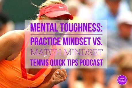Mental Toughness: Practice Mindset vs. Match Mindset – Tennis Quick Tips Podcast 135