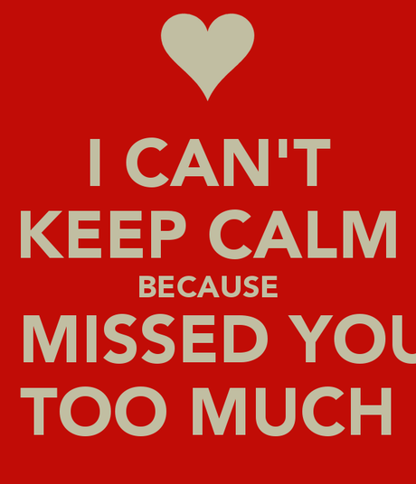i-cant-keep-calm-because-i-missed-you-too-much