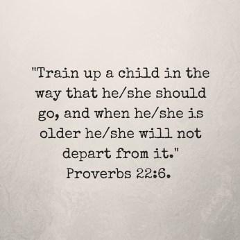 Add sub-Train up a child in the way that he-she should go, and when he-she is older he-she will not depart from it.- Proverbs 22