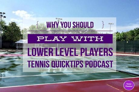 Why You Should Play With Lower Level Players – Tennis Quick Tips Podcast 139