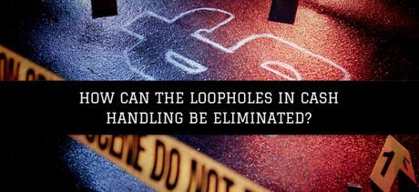 How Can The Loopholes In Cash Handling Be Eliminated