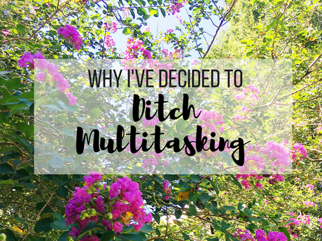 Why I've Decided to Ditch Multitasking and How It's Helped Decrease My Stress + Anxiety