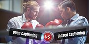 Open vs Closed Captioning: Making the Right Choice