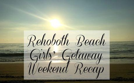 Rehoboth Beach Girls' Getaway Weekend Recap