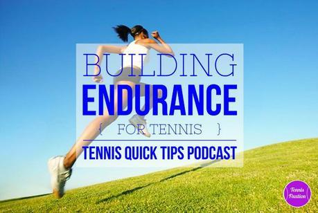 How and Why to Build Your Endurance For Tennis – Tennis Quick Tips Podcast 147