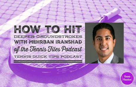 How to Hit Deeper Groundstrokes with Mehrban Iranshad of Tennis Files Podcast – Tennis Quick Tips Podcast 150