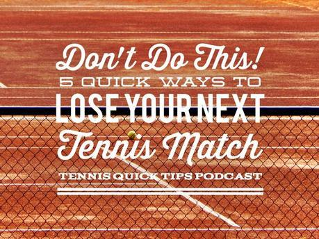 Don't Do This! 5 Quick Ways to Lose Your Next Tennis Match – Tennis Quick Tips Podcast 151