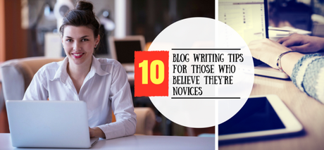 10 Blog Writing Tips for Those Who Believe They're Novices