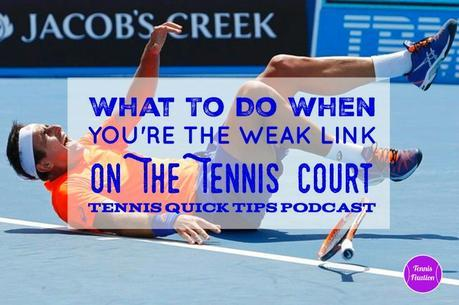 What to Do When You're the Weak Link on the Tennis Court – Tennis Quick Tips Podcast 153