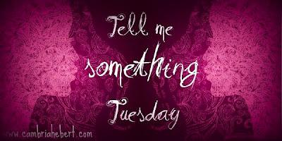 Tell me Something Tuesday (9)