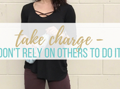 Take Charge Don't Rely Others