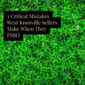 3 Critical Mistakes West Knoxville Sellers Make When They FSBO