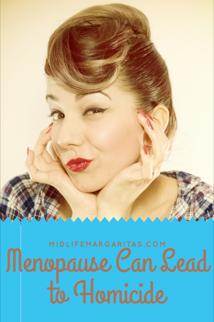 Menopause is just another word for Homicidal.