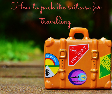 How to pack the suitcase for travelling