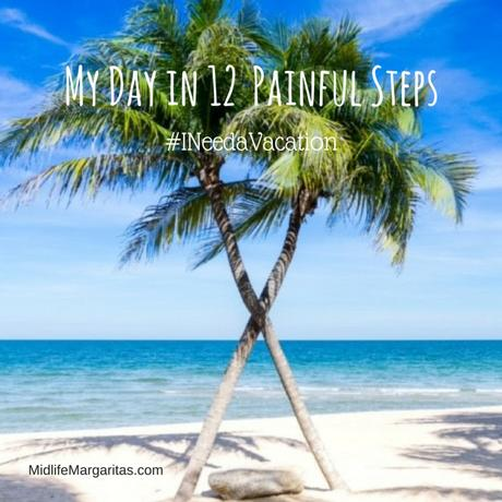 My Day in 12 Painful Steps (I Need a Vacation)