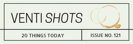 Venti Shots / 20 Things Today / Issue No. 121