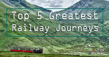Top 5 Greatest Railway Journeys