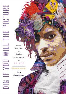 MONDAY'S MUSICAL MOMENT- Dig, if you will the Picture: The Funk, Sex, God and Genius in the Music of Prince by Ben Greenman- Feature and Review