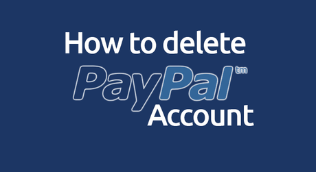 How to Delete PayPal Account: Step by Step Guide