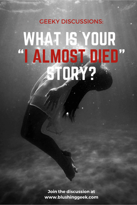"Geeky Discussions: What Is Your ""I Almost Died"" Story?"