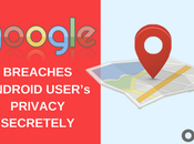 Even Google Breaches Android User's Privacy Secretly: What Hackers Scammers Would