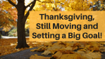 Thanksgiving, Still Moving and Setting a Big Goal!