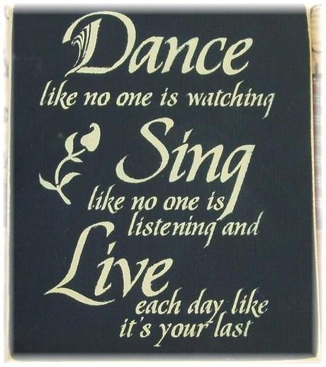 Dance like no one is watching Sing like no one is listening and Live each day like it's your last wood sign